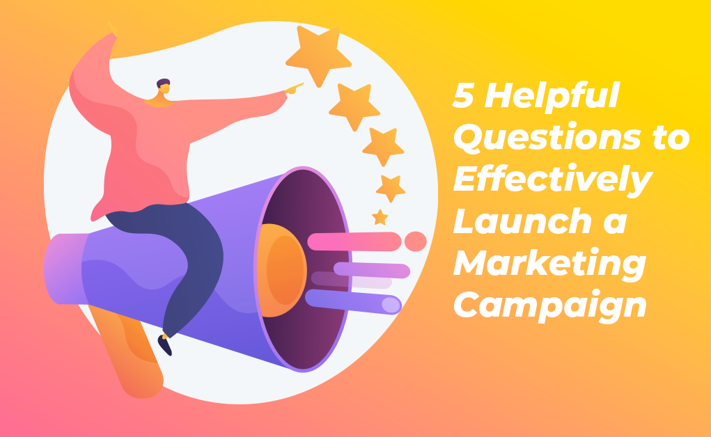 5 Helpful Questions to Effectively Launch a Marketing Campaign